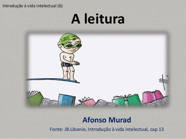 A leitura Afonso Murad Fonte: JB.Libanio, Introdução à vida intelectual, cap 13 Introdução à vida intelectual (6)