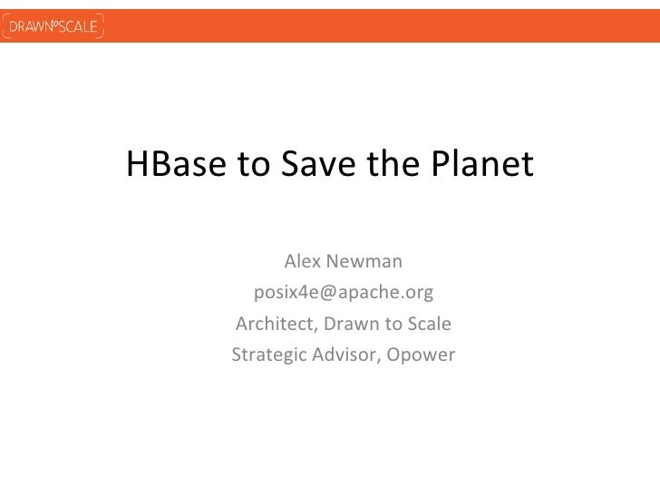 HBase to Save the Planet            Alex Newman         posix4e@apache.org      Architect, Drawn to Scale      Strategic A...
