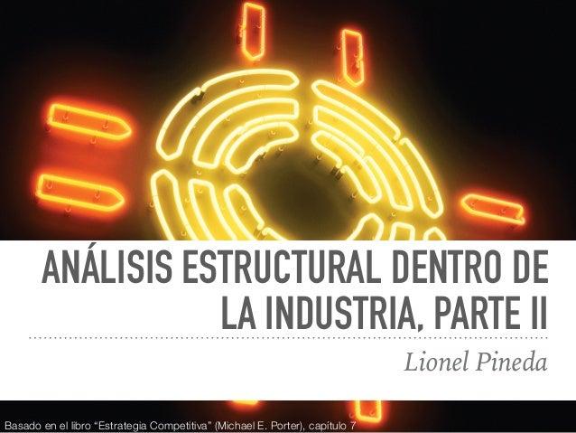 """ANÁLISIS ESTRUCTURAL DENTRO DE LA INDUSTRIA, PARTE II Lionel Pineda Basado en el libro """"Estrategia Competitiva"""" (Michael E..."""