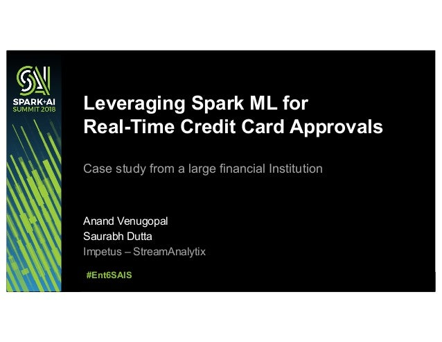 Leveraging Spark ML for Real-Time Credit Card Approvals Case study from a large financial Institution Anand Venugopal Saur...