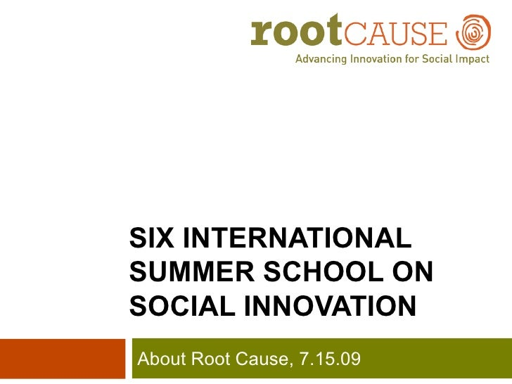 SIX INTERNATIONAL  SUMMER SCHOOL ON  SOCIAL INNOVATION About Root Cause, 7.15.09