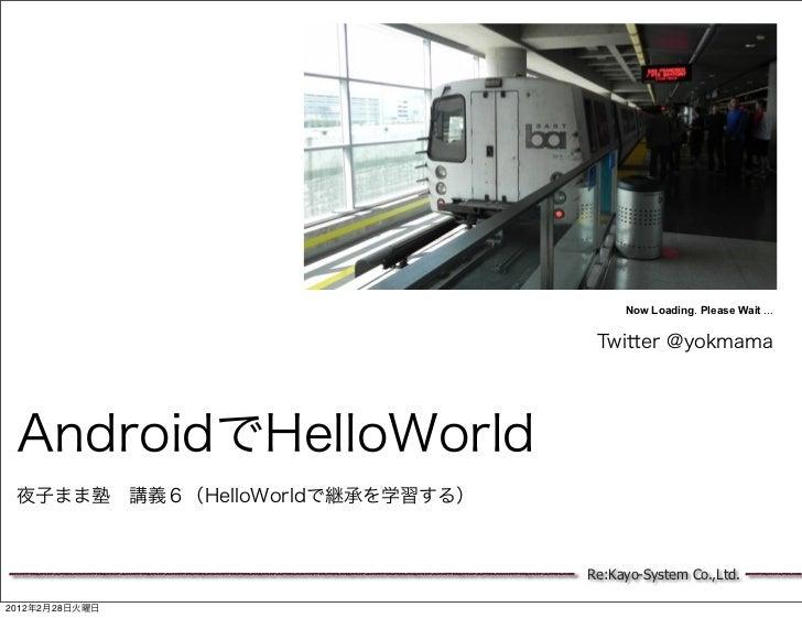 Now Loading. Please Wait ...                                  Twitter @yokmama AndroidでHelloWorld 夜子まま塾講義6(HelloWorldで継承を...
