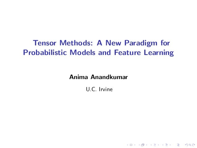 Tensor Methods: A New Paradigm for Probabilistic Models and Feature Learning Anima Anandkumar U.C. Irvine