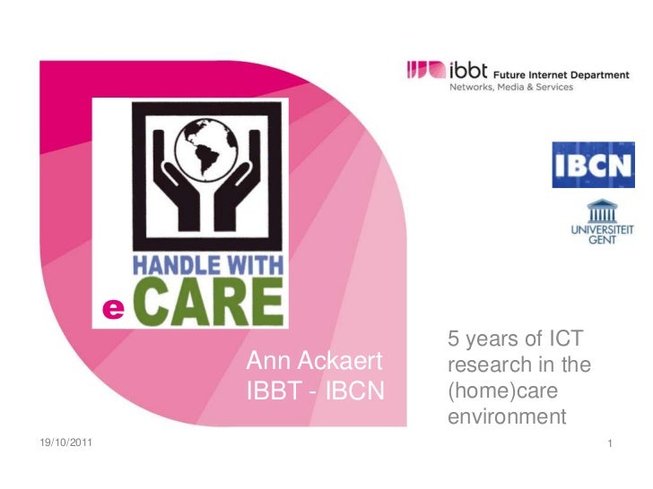 Ann AckaertIBBT - IBCN<br />5 years of ICT research in the (home)care environment<br />12/10/2011<br />1<br />e<br />