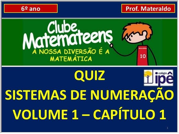 6º ano       Prof. Materaldo         QUIZSISTEMAS DE NUMERAÇÃO VOLUME 1 – CAPÍTULO 1                            1