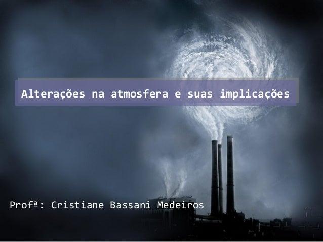 Alterações na atmosfera e suas implicaçõesAlterações na atmosfera e suas implicações Profª: Cristiane Bassani Medeiros