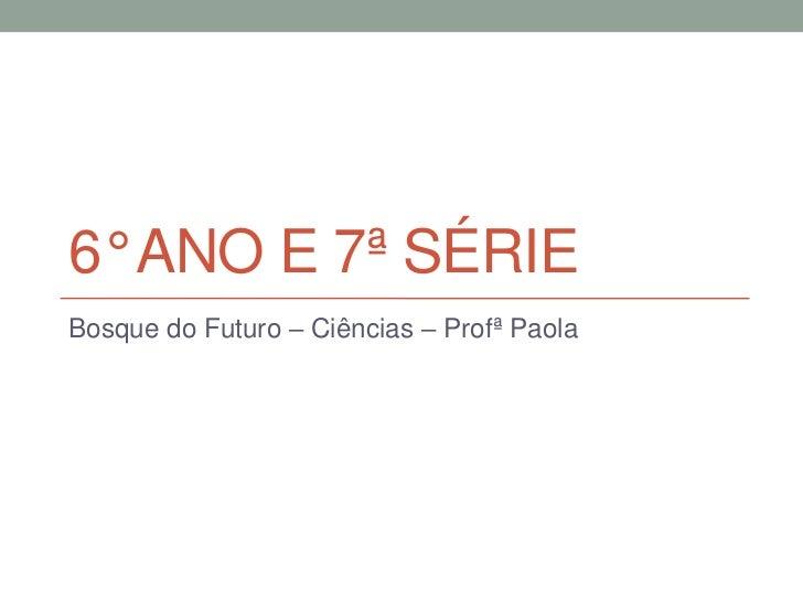 6° ANO E 7ª SÉRIEBosque do Futuro – Ciências – Profª Paola