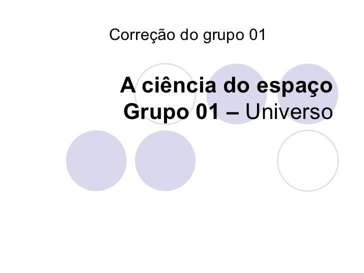 A ciência do espaço Grupo 01 –  Universo Correção do grupo 01