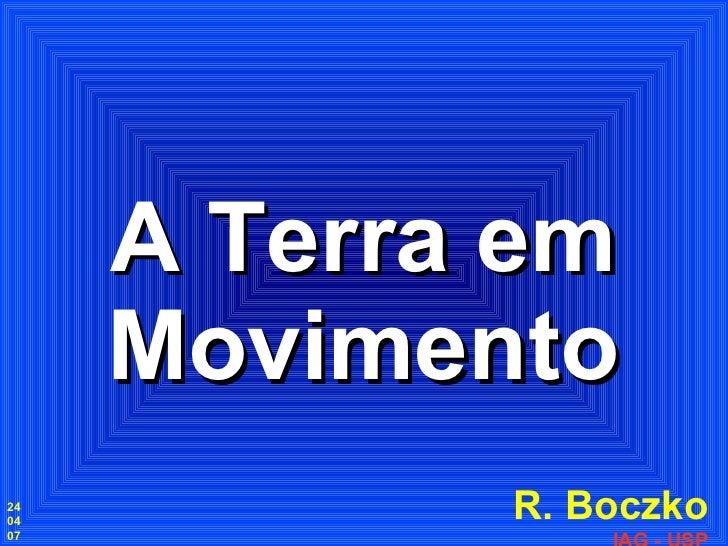 A Terra em Movimento R. Boczko IAG - USP 24 04 07