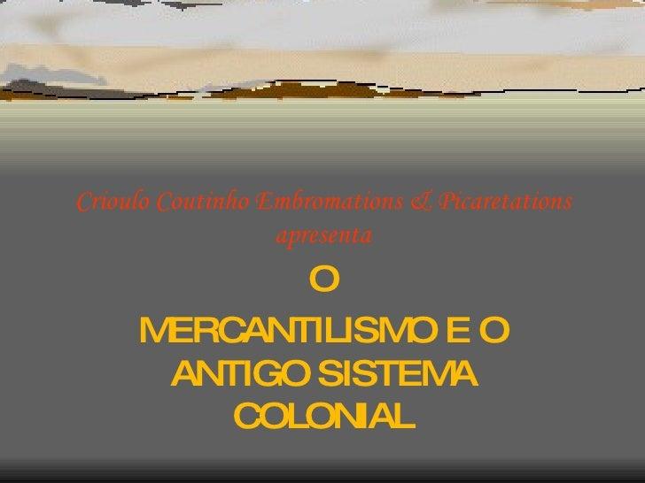 Crioulo Coutinho Embromations & Picaretations apresenta O MERCANTILISMO E O ANTIGO SISTEMA COLONIAL