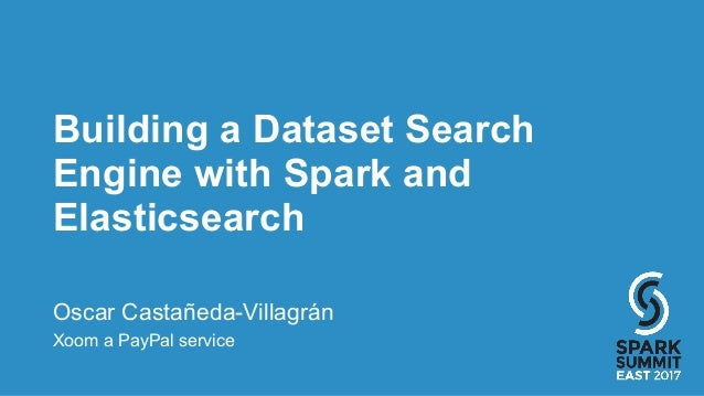 Building a Dataset Search Engine with Spark and Elasticsearch Oscar Castañeda-Villagrán Xoom a PayPal service