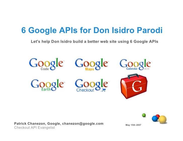 6 Google APIs for Don Isidro Parodi         Let's help Don Isidro build a better web site using 6 Google APIs     Patrick ...