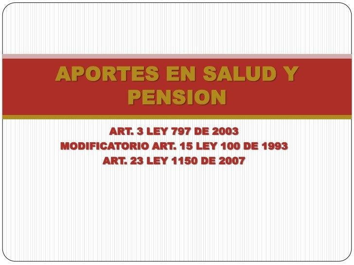 APORTES EN SALUD Y     PENSION       ART. 3 LEY 797 DE 2003MODIFICATORIO ART. 15 LEY 100 DE 1993      ART. 23 LEY 1150 DE ...