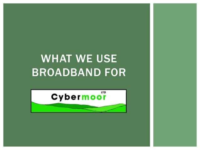WHAT WE USEBROADBAND FOR