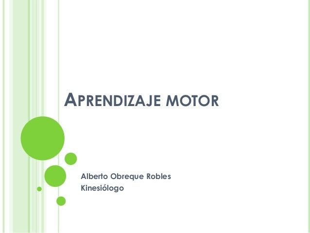 APRENDIZAJE MOTORAlberto Obreque RoblesKinesiólogo