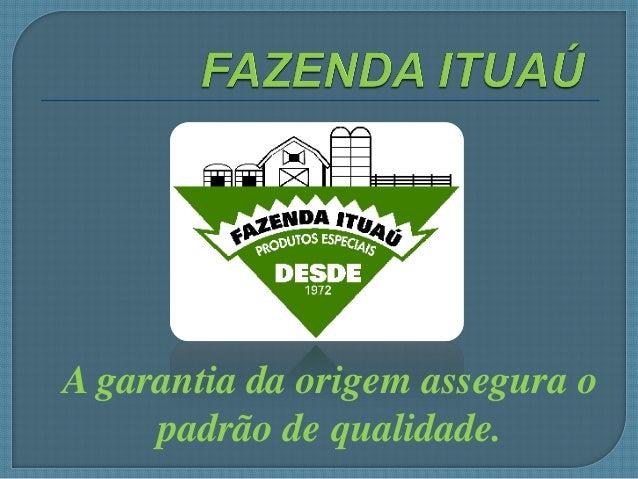A garantia da origem assegura o padrão de qualidade.