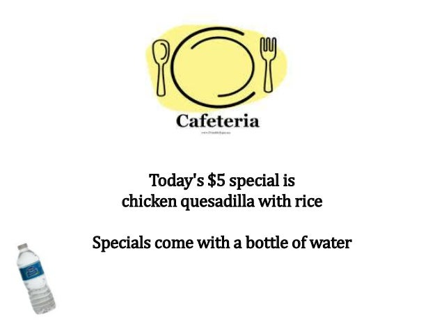 Today's $5 special is chicken quesadilla with rice Specials come with a bottle of water