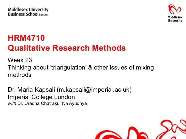 HRM4710  Qualitative Research Methods Week 23 Thinking about 'triangulation' & other issues of mixing methods Dr. Maria Ka...