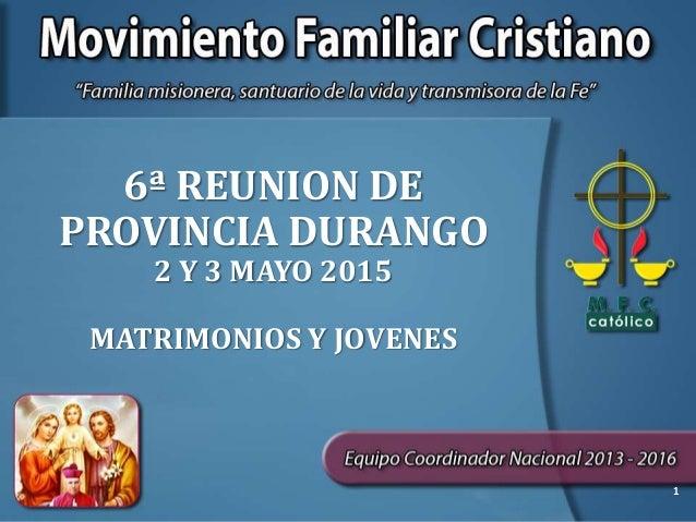 6ª REUNION DE PROVINCIA DURANGO 2 Y 3 MAYO 2015 MATRIMONIOS Y JOVENES 1