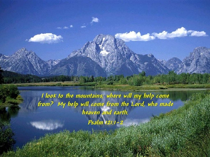 I look to the mountains; where will my help comefrom? My help will come from the Lord, who made                  heaven an...