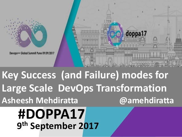#DOPPA17 Key Success (and Failure) modes for Large Scale DevOps Transformation Asheesh Mehdiratta @amehdiratta 9th Septemb...