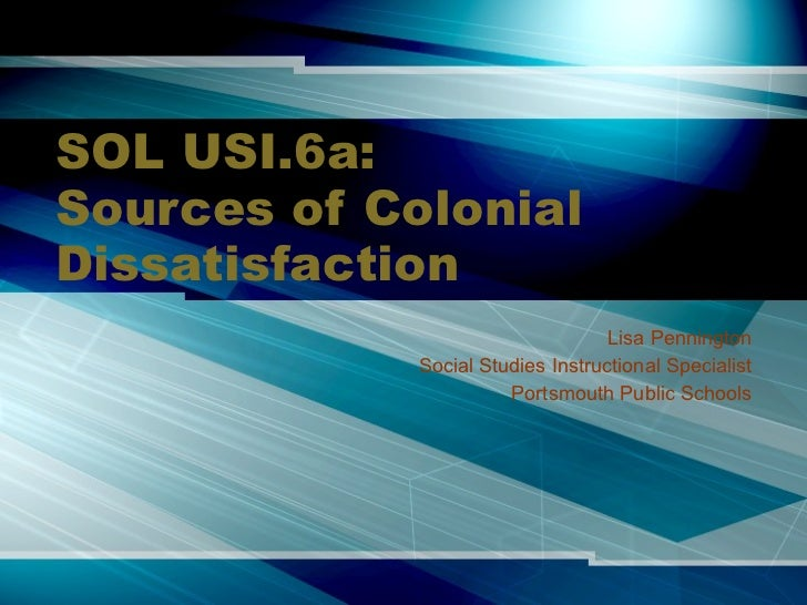 SOL USI.6a: Sources of Colonial Dissatisfaction Lisa Pennington Social Studies Instructional Specialist Portsmouth Public ...