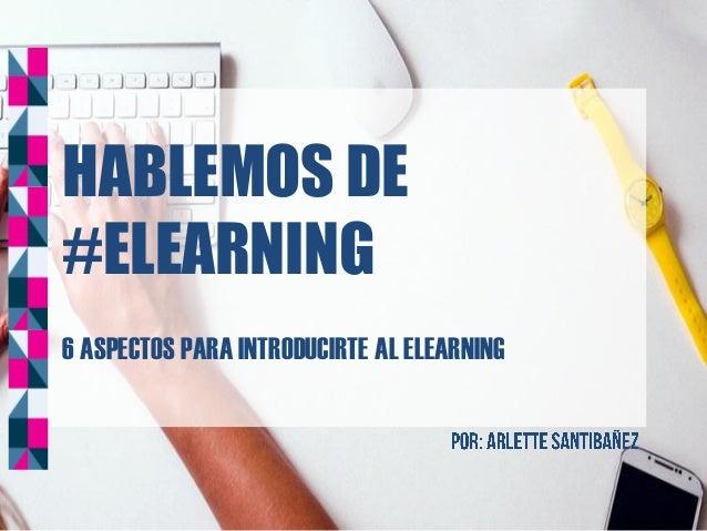 HABLEMOS DE #ELEARNING 6 ASPECTOS PARA INTRODUCIRTE AL ELEARNING