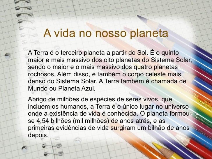 A vida no nosso planeta A Terra é o terceiro planeta a partir do Sol. É o quinto maior e mais massivo dos oito planetas do...