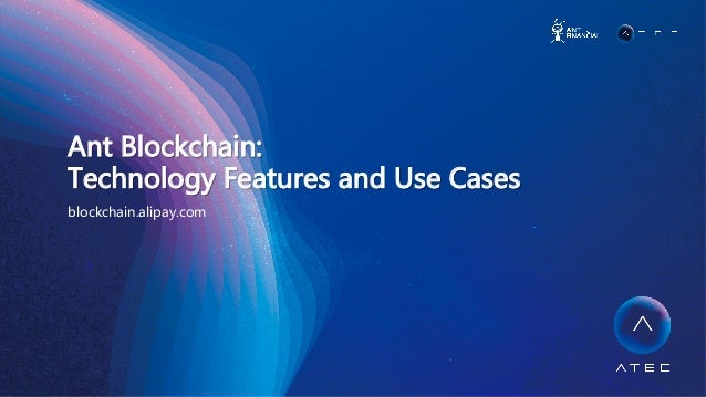 Ant  Blockchain:     Technology  Features  and  Use  Cases   blockchain.alipay.com