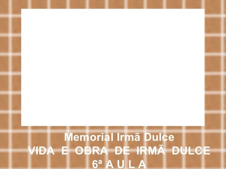 Memorial Irmã Dulce VIDA  E  OBRA  DE  IRMÃ  DULCE 6ª A U L A