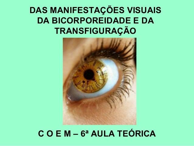 DAS MANIFESTAÇÕES VISUAIS DA BICORPOREIDADE E DA TRANSFIGURAÇÃO C O E M – 6ª AULA TEÓRICA