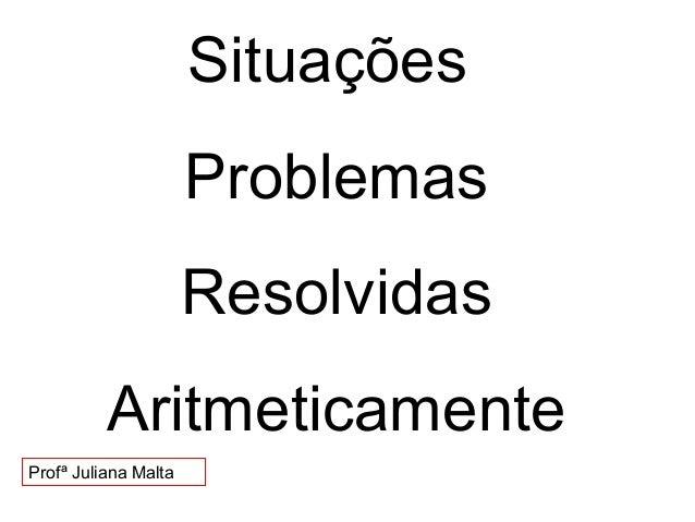 Situações Problemas Resolvidas Aritmeticamente Profª Juliana Malta