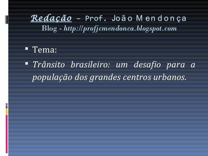 Redação – Prof. Jo ã o M e n d o n ç a   Blog - http://profjcmendonca.blogspot.com Tema: Trânsito brasileiro: um desafio...