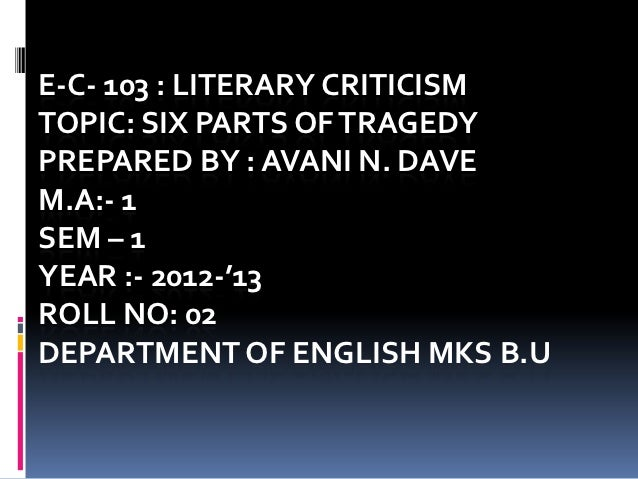 E-C- 103 : LITERARY CRITICISMTOPIC: SIX PARTS OF TRAGEDYPREPARED BY : AVANI N. DAVEM.A:- 1SEM – 1YEAR :- 2012-'13ROLL NO: ...
