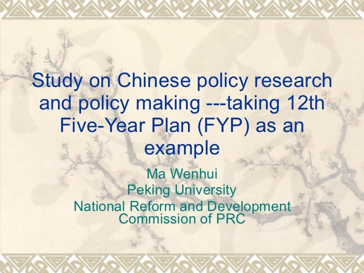 Study on Chinese policy research and policy making ---taking 12th Five-Year Plan (FYP) as an example Ma Wenhui Peking Univ...