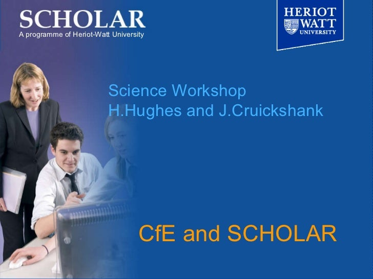 CfE and SCHOLAR A programme of Heriot-Watt University Science Workshop H.Hughes and J.Cruickshank