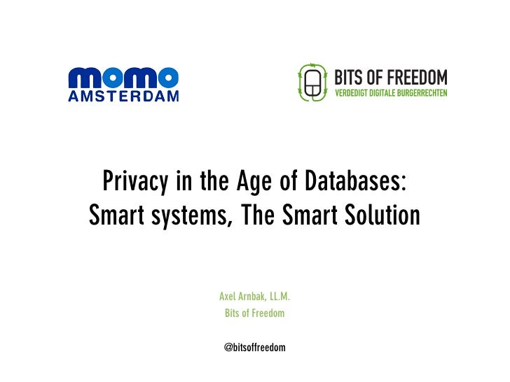 Privacy in the Age of Databases: Smart systems, The Smart Solution              Axel Arnbak, LL.M.              Bits of Fr...