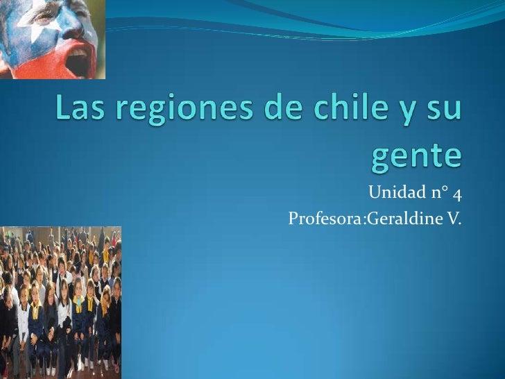 Las regiones de chile y su gente<br />Unidad n° 4 <br />Profesora:Geraldine V.<br />