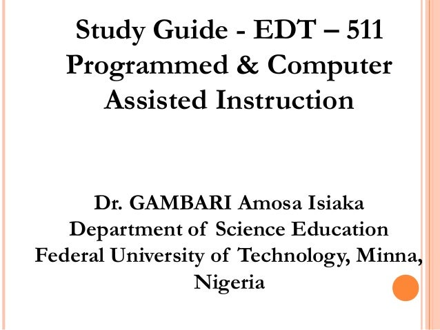 Study Guide - EDT – 511 Programmed & Computer Assisted Instruction Dr. GAMBARI Amosa Isiaka Department of Science Educatio...