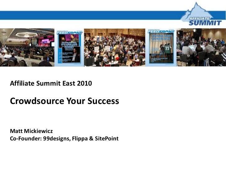 Affiliate Summit East 2010<br />Crowdsource Your Success<br />Matt Mickiewicz<br />Co-Founder: 99designs, Flippa & SitePoi...