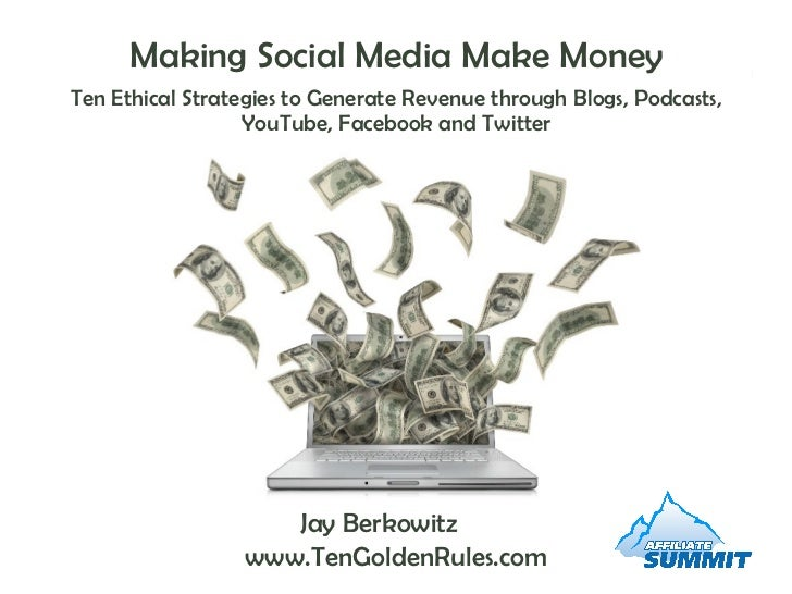 Making Social Media Make Money Ten Ethical Strategies to Generate Revenue through Blogs, Podcasts, YouTube, Facebook and T...