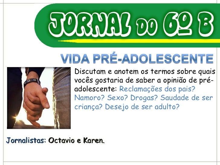 Jornalistas:  Octavio e Karen. Discutam e anotem os termos sobre quais vocês gostaria de saber a opinião de pré-adolescent...
