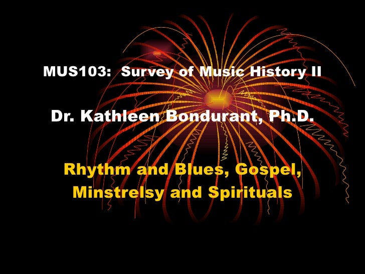 MUS103:  Survey of Music History II Dr. Kathleen Bondurant, Ph.D. Rhythm and Blues, Gospel, Minstrelsy and Spirituals