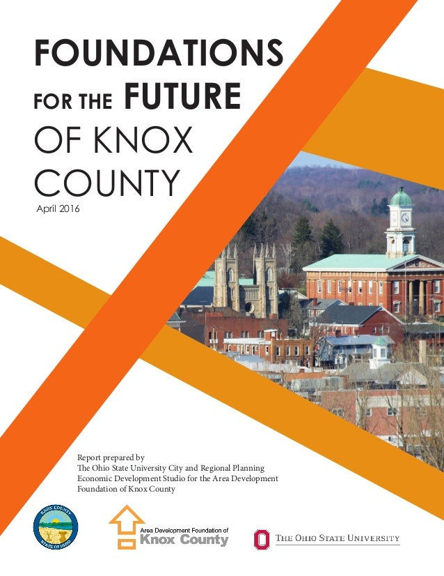 FOUNDATIONS FOR THE FUTURE OF KNOX COUNTYApril 2016 Report prepared by The Ohio State University City and Regional Plannin...