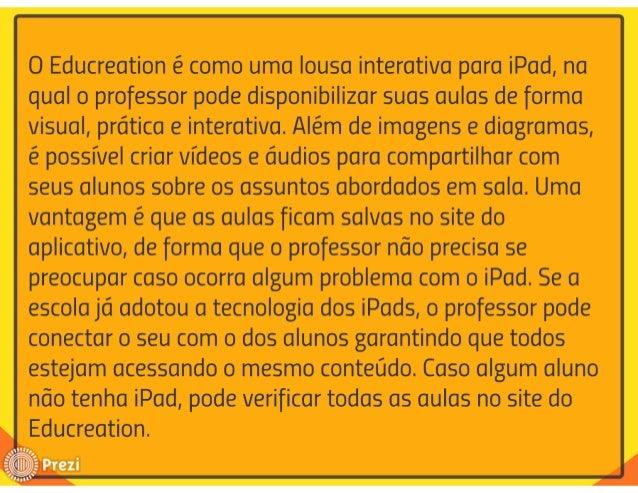O Educreation é como uma Iousa interativa para iPad,  na qual o professor pode disponibilizar suas aulas de forma Visual, ...