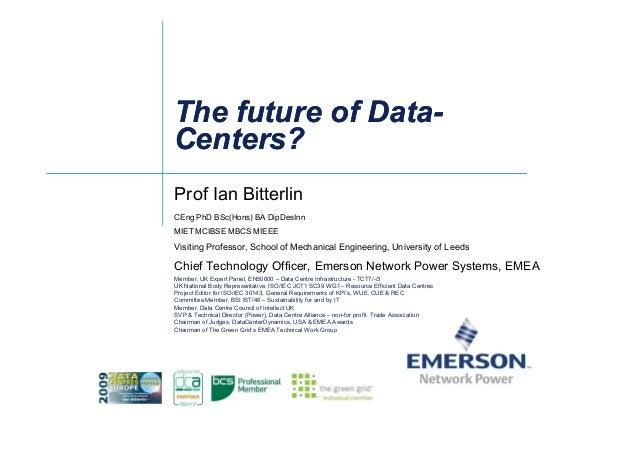 The future of DataThe future of Data-- Centers?Centers? Prof Ian Bitterlin CEng PhD BSc(Hons) BA DipDesInn MIET MCIBSE MBC...