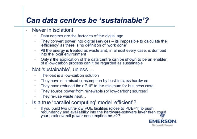 Can data centres be 'sustainable'?Can data centres be 'sustainable'? • Never in isolation! • Data centres are the factorie...