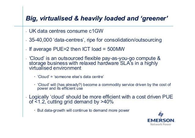 Big, virtualised  heavily loaded and 'greener'Big, virtualised  heavily loaded and 'greener' • UK data centres consume c1G...