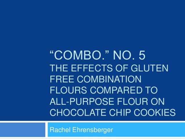 """""""COMBO."""" NO. 5 THE EFFECTS OF GLUTEN FREE COMBINATION FLOURS COMPARED TO ALL-PURPOSE FLOUR ON CHOCOLATE CHIP COOKIES Rache..."""