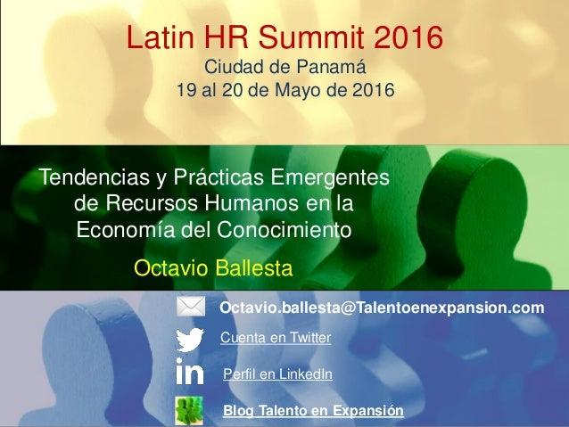 Latin HR Summit 2016 Ciudad de Panamá 19 al 20 de Mayo de 2016 Tendencias y Prácticas Emergentes de Recursos Humanos en la...
